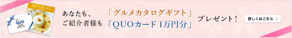 あなたも、ご紹介者様も「グルメカタログギフト」「QUOカード1万円分」プレゼント!詳しくはこちら