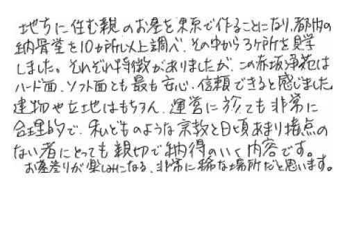 地方に住む親のお墓を東京で作ることになり、都内の納骨堂を10カ所以上調べ、その中から3カ所を見学しました。 それぞれ特徴がありましたが、この赤坂浄苑はハード面、ソフト面とも最も安心信頼できると感じました。 建物や立地はもちろん、運営に於いても非常に合理的で、私どものような宗教と日頃あまり接点のないものにとっても親切で納得のいく内容です。 お墓参りが楽しみになる、非常に稀な場所だと思います。