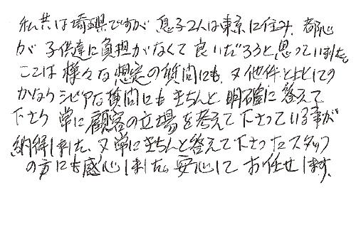 私共は埼玉県ですが、息子2人は東京に住み、都心が子供達には負担がなくて良いだろうと思っていました。 ここは様々な想定の質問にも、又他件と比してのかなりシビアな質問にもきちんと明確に答えて下さり、常に顧客の立場を考えて下さっている事が納得しました。 又、常にきちんと答えて下さったスタッフの方にも感心しました。安心してお任せします。